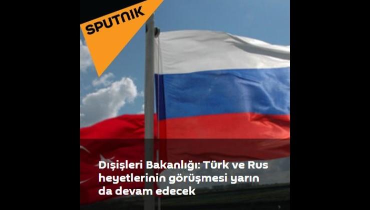 Dışişleri Bakanlığı: Türk ve Rus heyetlerin görüşmesi yarın devam edecek