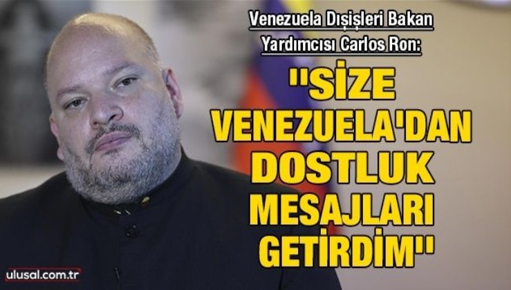 Venezuela Dışişleri Bakan Yardımcısı Ulusal Kanal'a konuştu: ''Size Venezuela'dan dostluk mesajları getirdim''