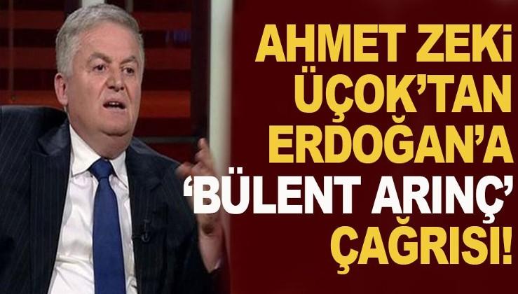 Ahmet Zeki Üçok'tan, Cumhurbaşkanı Erdoğan'a 'Bülent Arınç' çağrısı!