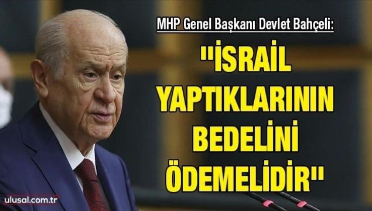 MHP Genel Başkanı Devlet Bahçeli: ''İsrail yaptıklarının bedelini ödemelidir''