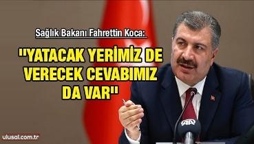 Sağlık Bakanı Fahrettin Koca: ''Yatacak yerimiz de verecek cevabımız da var''