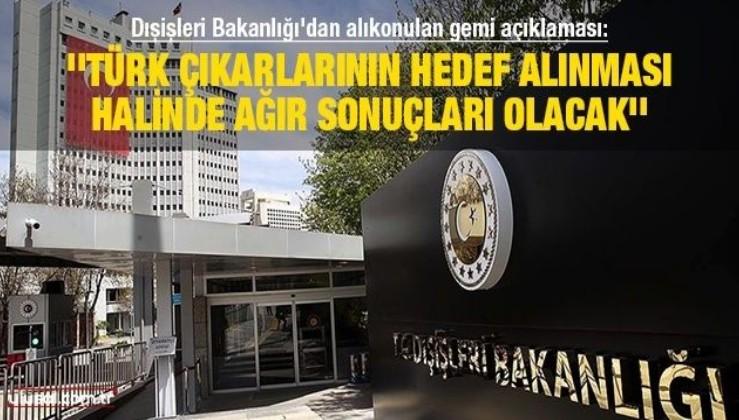 Dışişleri Bakanlığı'dan alıkonulan gemi açıklaması: ''Türk çıkarlarının hedef alınması halinde ağır sonuçları olacak''