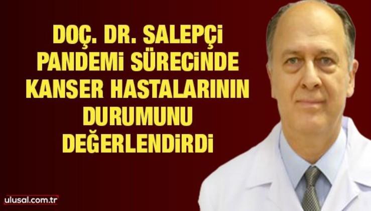 Doç. Dr. Taflan Salepçi pandemi sürecinde kanser hastalarının durumunu değerlendirdi