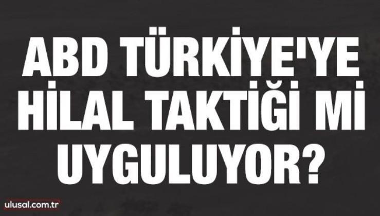 ABD Türkiye'ye Hilal taktiği mi uyguluyor?