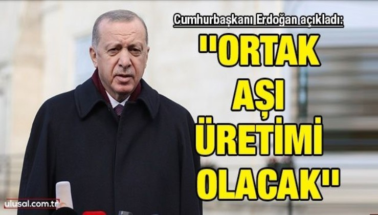 Cumhurbaşkanı Erdoğan açıkladı: ''Ortak aşı üretimi olacak''