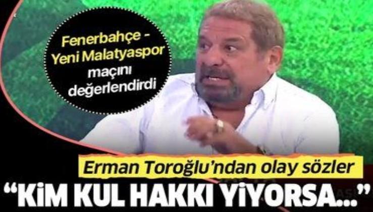 """Erman Toroğlu, Fenerbahçe - Yeni Malatyaspor maçını değerlendirdi: """"Kim kul hakkı yiyorsa..."""""""