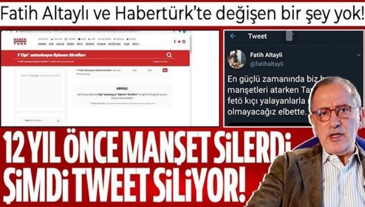 Fatih Altaylı ve Habertürk'te değişen bir şey yok! 12 yıl önce manşeti silerdi, şimdi tweet siliyor