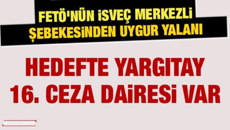 FETÖ'nün İsveç merkezli şebekesinden Uygur yalanı: Hedefte Yargıtay 16. Ceza Dairesi var
