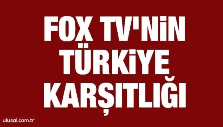 FOX TV'nin Türkiye karşıtlığı
