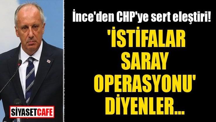 Muharrem İnce'den CHP'ye sert eleştiri! 'İstifalar saray operasyonu' diyenler...
