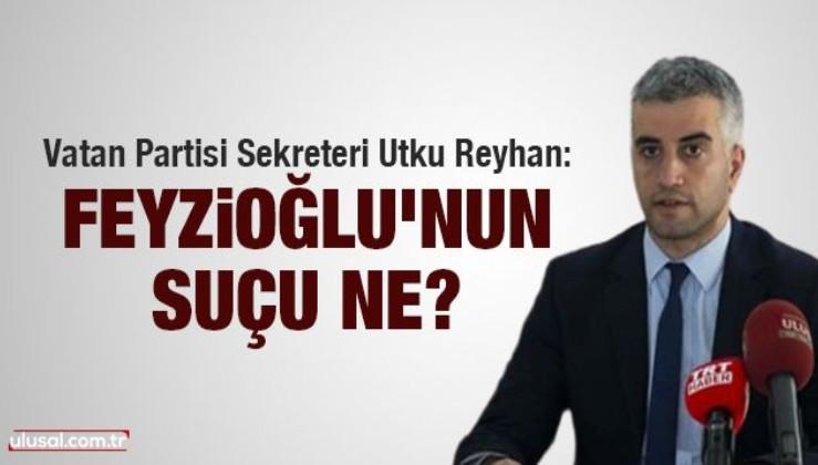 Vatan Partisi Sekreteri Utku Reyhan yazdı: Feyzioğlu'nun suçu ne?