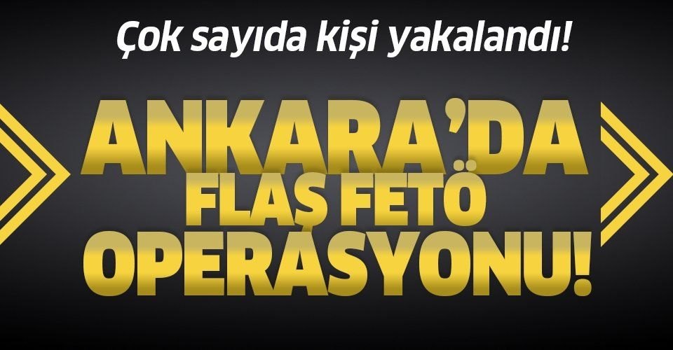 Ankara'da flaş FETÖ operasyonu!.