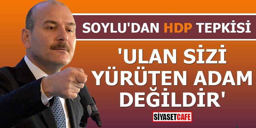 Soylu'dan HDP tepkisi 'Ulan sizi yürüten adam değildir