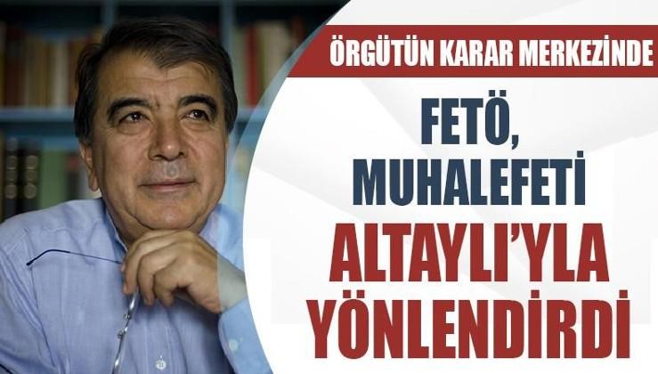 Örgütün karar merkezinde: FETÖ muhalefeti Altaylı'yla yönlendirdi