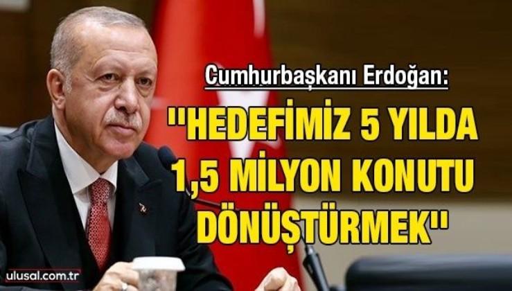 Cumhurbaşkanı Erdoğan: ''Hedefimiz 5 yılda 1,5 milyon konutu dönüştürmek''