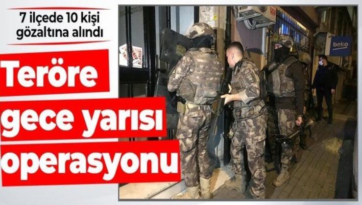 İstanbul'da gece yarısı operasyonu! 7 ilçede 10 şüpheli gözaltına alındı