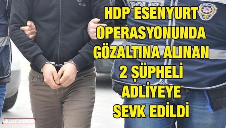 HDP Esenyurt Operasyonu'nda gözaltına alınan 2 şüpheli adliyeye sevk edildi