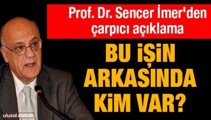Prof. Dr. Sencer İmer'den çarpıcı açıklama! Bu işin arkasında kim var?