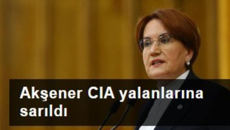 Akşener CIA yalanlarına sarıldı