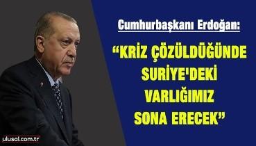 """Cumhurbaşkanı Erdoğan: """"Kriz çözüldüğünde, Suriye'deki varlığımız sona erecek"""""""