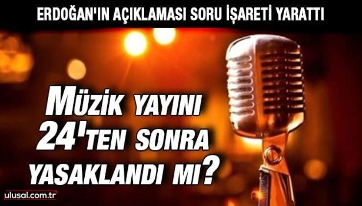 Cumhurbaşkanı Erdoğan'ın açıklaması soru işareti yarattı: Müzik yayını 24'ten sonra yasaklandı mı?