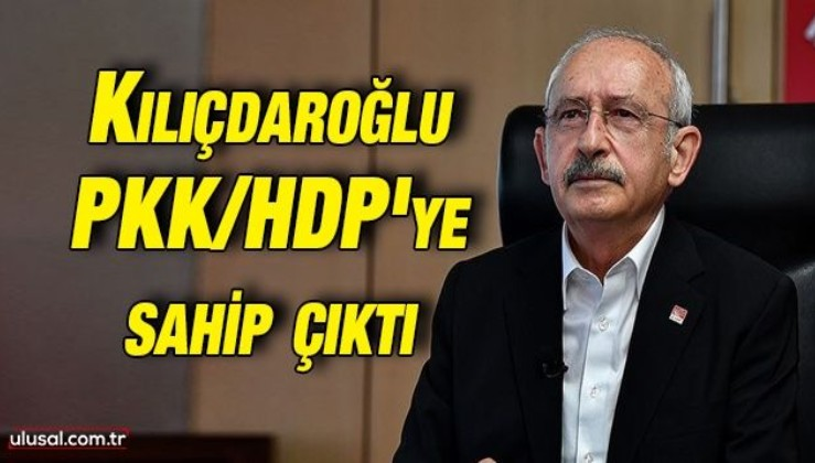 Kılıçdaroğlu PKK/HDP'ye sahip çıktı