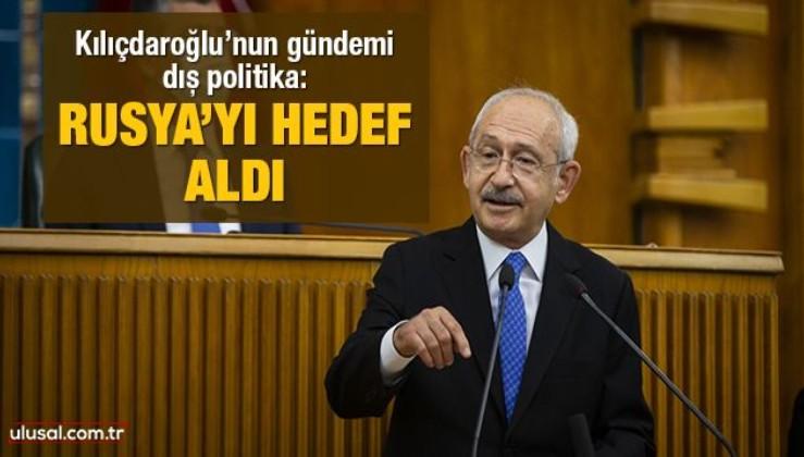 Kılıçdaroğlu'nun gündemi dış politika: Rusya'yı hedef aldı