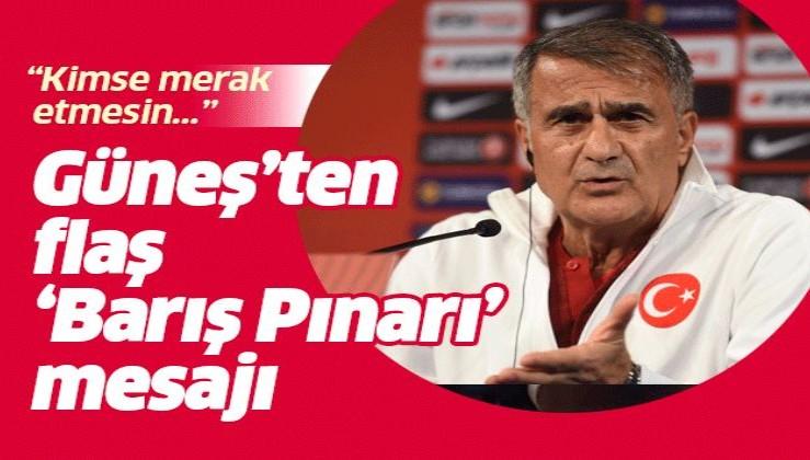 Şenol Güneş'ten Fransa maçı öncesi 'Barış Pınarı' mesajı: Kimse merak etmesin....
