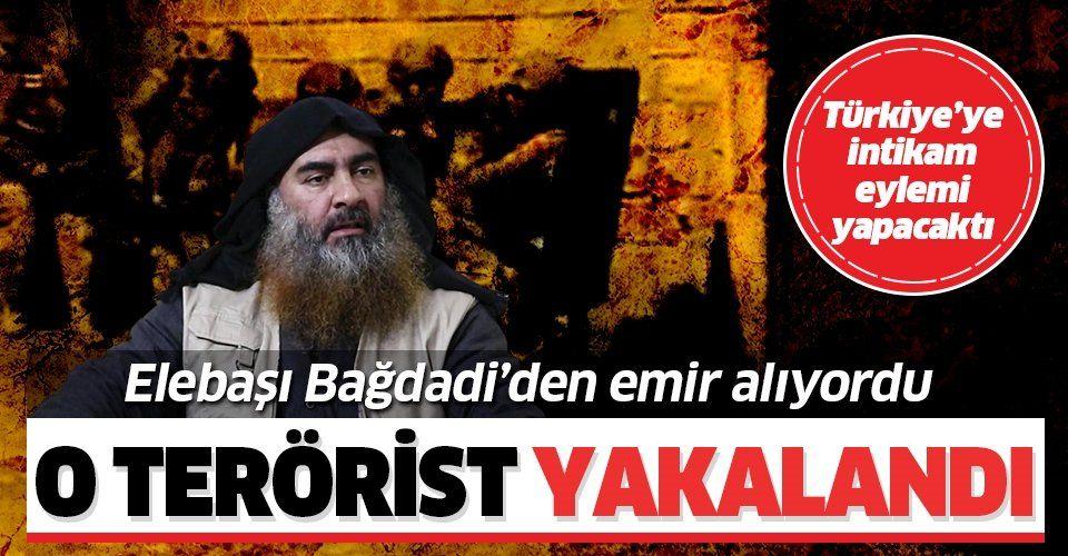 Bağdadi'den emir alan o terörist yakalandı!.