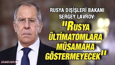 Rusya Dışişleri Bakanı Sergey Lavrov: ''Rusya ültimatomlara müsamaha göstermeyecek''