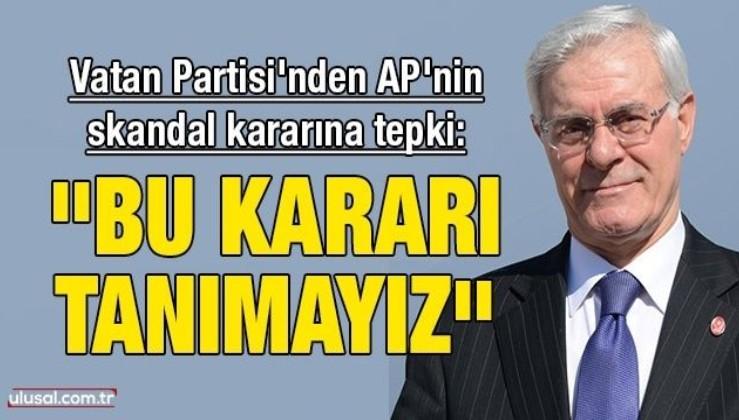 Vatan Partisi'nden Avrupa Parlamentosu'nun skandal kararına tepki: ''Biz bu kararı tanımayız''