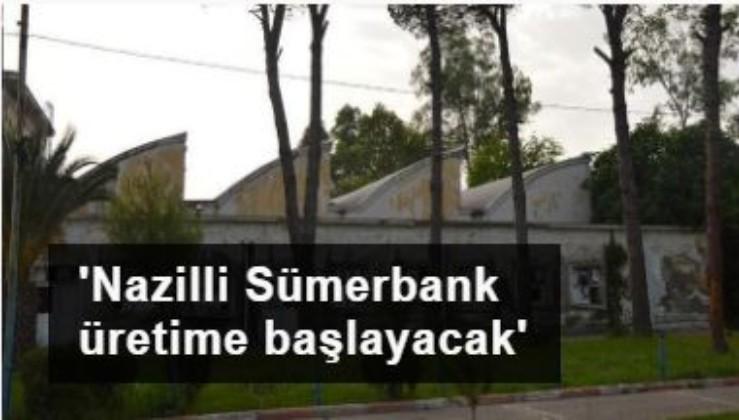 'Nazilli Sümerbank, tekrar basma üretimine başlayacak'