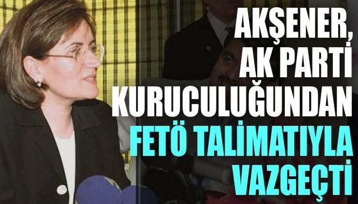Akşener, AK Parti kuruculuğundan FETÖ talimatıyla vazgeçti