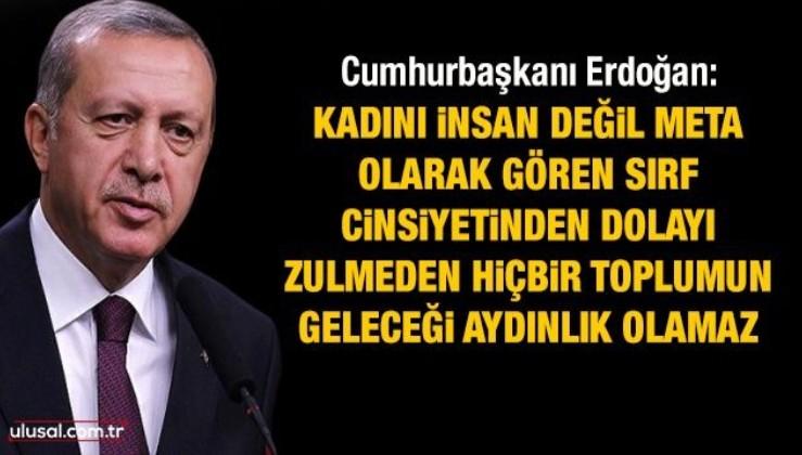Erdoğan: Kadını insan değil meta alarak gören, sırf cinsiyetinden dolayı zulmeden hiçbir toplumun geleceği aydınlık olamaz