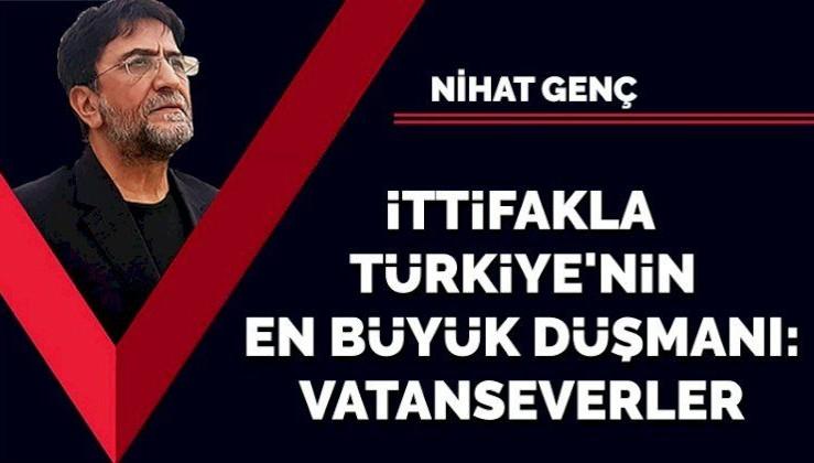 İttifakla Türkiye'nin en büyük düşmanı: Vatanseverler!