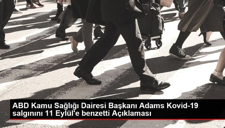 ABD Kamu Sağlığı Dairesi Başkanı Adams Kovid-19 salgınını 11 Eylül'e benzetti.