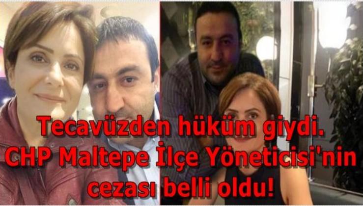 Tecavüzden hüküm giydi.  CHP Maltepe İlçe Yöneticisi'nin  cezası belli oldu!