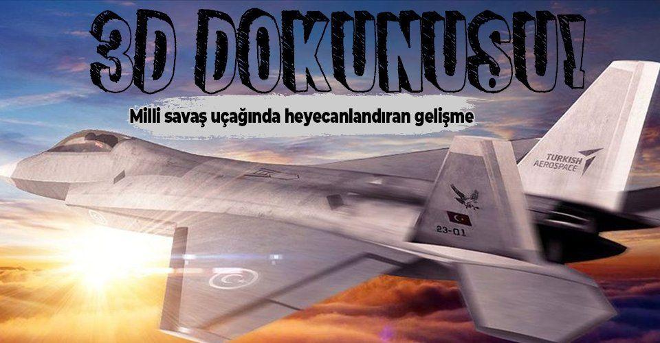 Milli Muharip Uçak'ta heyecanlandıran gelişme: 3D dokunuşu!