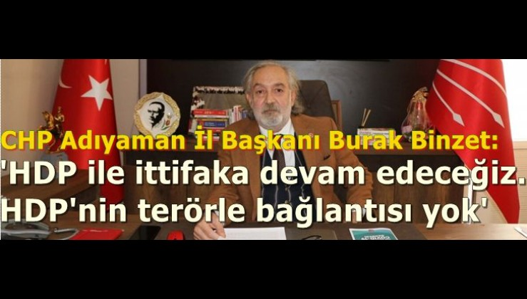 CHP Adıyaman İl Başkanı Burak Binzet: 'HDP ile ittifaka devam edeceğiz. HDP'nin terörle bağlantısı yok'