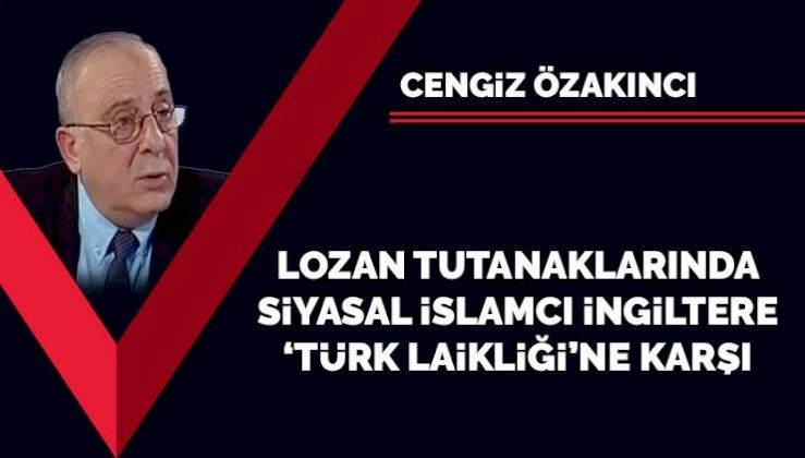Lozan tutanaklarında siyasal İslamcı İngiltere 'Türk laikliğine' karşı
