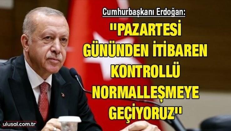 Cumhurbaşkanı Erdoğan: ''Pazartesi gününden itibaren kontrollü normalleşmeye geçiyoruz''