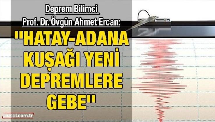 Deprem Bilimci Prof. Dr. Övgün Ahmet Ercan:  ''Hatay-Adana Kuşağı yeni depremlere gebe''