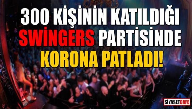 300 kişinin katıldığı Swingers (Eş değiştirme) partisinde korona patladı!