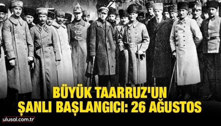 Büyük Taarruz'un şanlı başlangıcı: 26 Ağustos