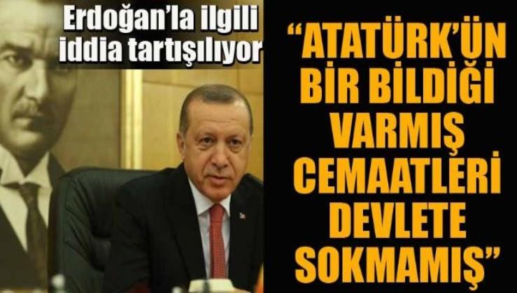 Erdoğan'la ilgili ilginç iddia: 'Atatürk'ün bir bildiği varmış, cemaatleri sokmamış devlete'