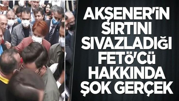 Meral Akşener'in sırtını sıvazladığı FETÖ'cü hakkında şok gerçek