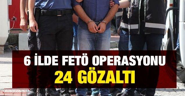 6 ilde FETÖ operasyonu: 24 gözaltı