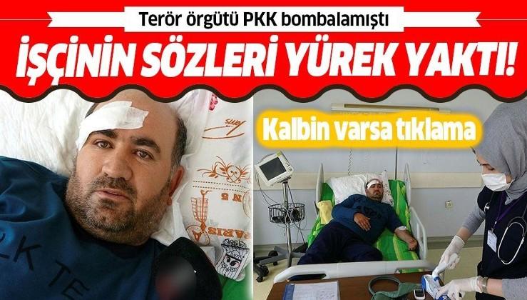 PKK'nın bombalı saldırısında yaralanan işçiden yürek yakan sözler