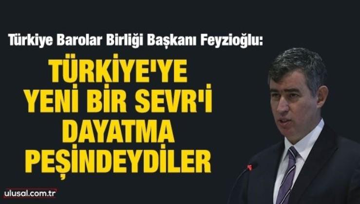 Metin Feyzioğlu: Türkiye'ye yeni bir Sevr'i dayatma peşindeydiler