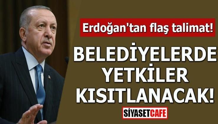 Erdoğan'tan flaş talimat! Belediyelerde yetkiler kısıtlanacak